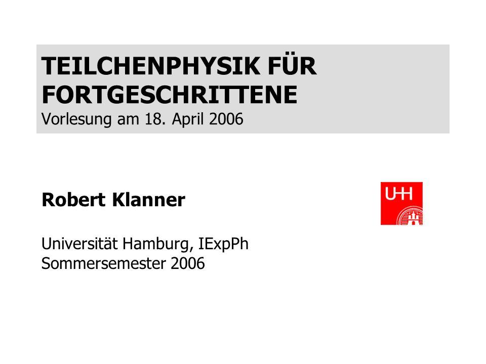 TEILCHENPHYSIK FÜR FORTGESCHRITTENE Vorlesung am 18. April 2006