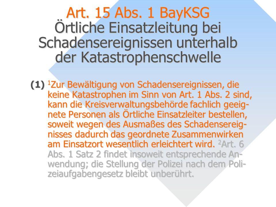 Art. 15 Abs. 1 BayKSG Örtliche Einsatzleitung bei Schadensereignissen unterhalb der Katastrophenschwelle
