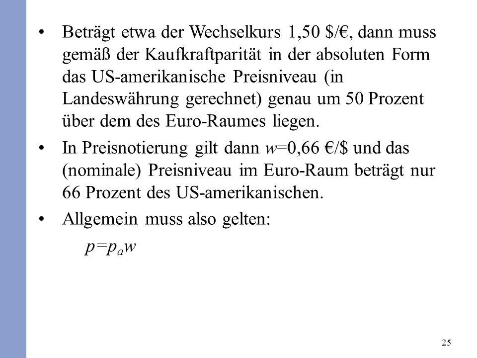 Beträgt etwa der Wechselkurs 1,50 $/€, dann muss gemäß der Kaufkraftparität in der absoluten Form das US-amerikanische Preisniveau (in Landeswährung gerechnet) genau um 50 Prozent über dem des Euro-Raumes liegen.