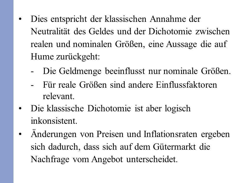 Dies entspricht der klassischen Annahme der Neutralität des Geldes und der Dichotomie zwischen realen und nominalen Größen, eine Aussage die auf Hume zurückgeht: