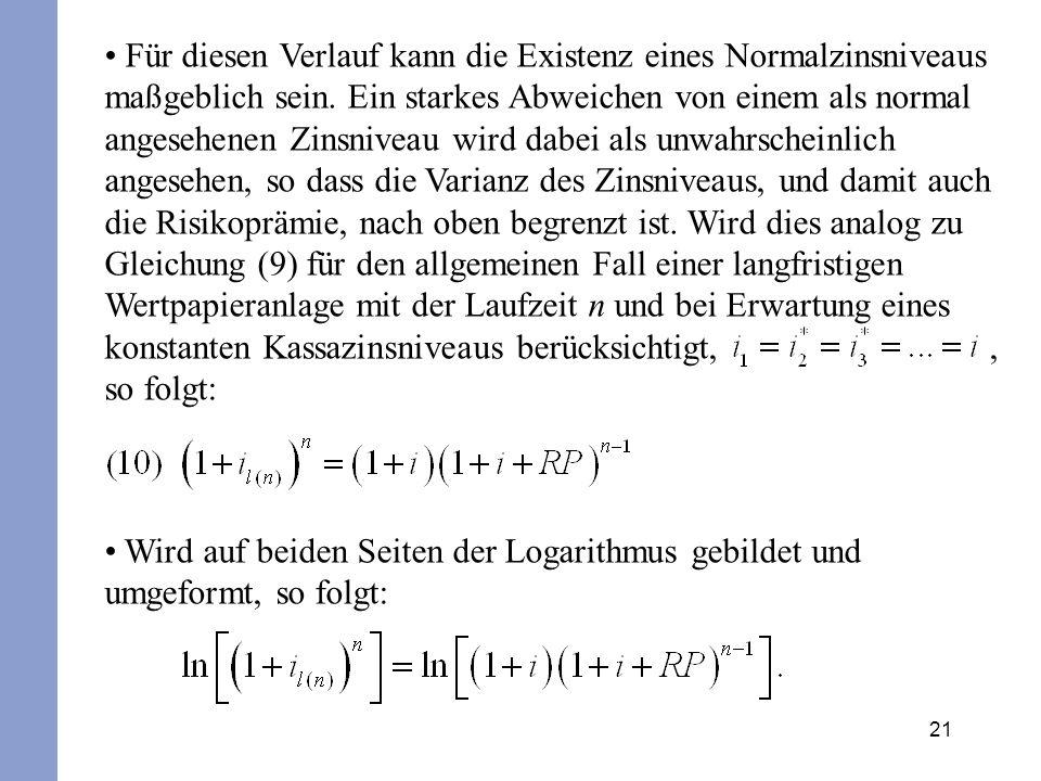 Für diesen Verlauf kann die Existenz eines Normalzinsniveaus maßgeblich sein. Ein starkes Abweichen von einem als normal angesehenen Zinsniveau wird dabei als unwahrscheinlich angesehen, so dass die Varianz des Zinsniveaus, und damit auch die Risikoprämie, nach oben begrenzt ist. Wird dies analog zu Gleichung (9) für den allgemeinen Fall einer langfristigen Wertpapieranlage mit der Laufzeit n und bei Erwartung eines konstanten Kassazinsniveaus berücksichtigt, , so folgt: