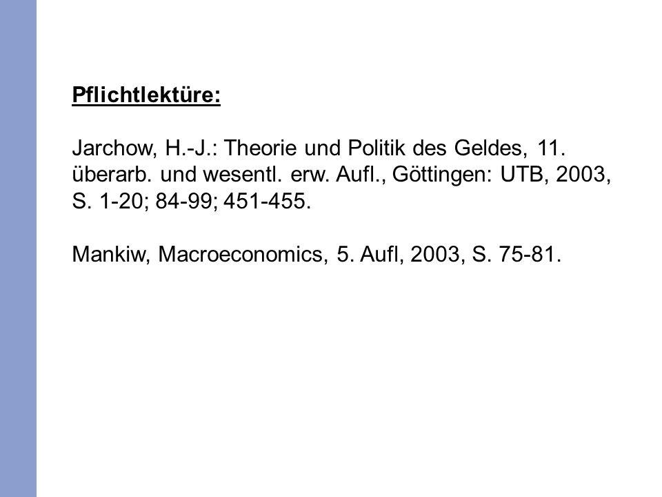 Pflichtlektüre: Jarchow, H.-J.: Theorie und Politik des Geldes, 11. überarb. und wesentl. erw. Aufl., Göttingen: UTB, 2003, S. 1-20; 84-99; 451-455.