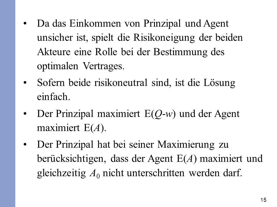 Da das Einkommen von Prinzipal und Agent unsicher ist, spielt die Risikoneigung der beiden Akteure eine Rolle bei der Bestimmung des optimalen Vertrages.