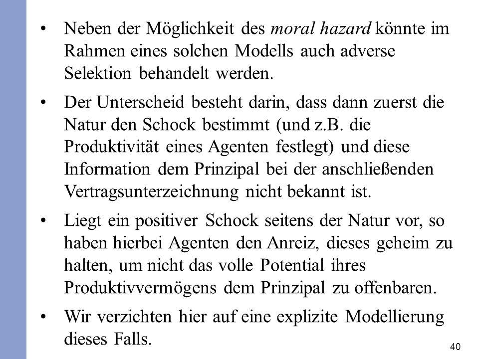 Neben der Möglichkeit des moral hazard könnte im Rahmen eines solchen Modells auch adverse Selektion behandelt werden.