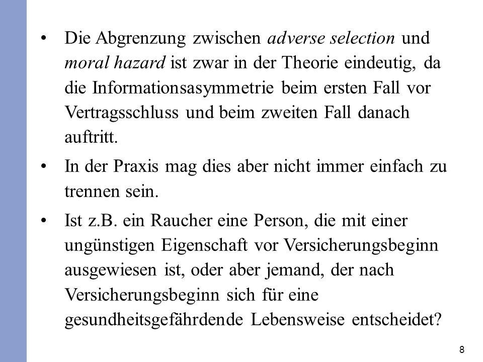 Die Abgrenzung zwischen adverse selection und moral hazard ist zwar in der Theorie eindeutig, da die Informationsasymmetrie beim ersten Fall vor Vertragsschluss und beim zweiten Fall danach auftritt.