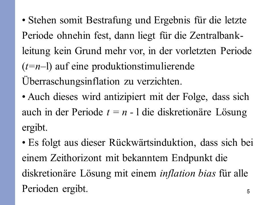 Stehen somit Bestrafung und Ergebnis für die letzte Periode ohnehin fest, dann liegt für die Zentralbank-leitung kein Grund mehr vor, in der vorletzten Periode (t=n–l) auf eine produktionstimulierende Überraschungsinflation zu verzichten.