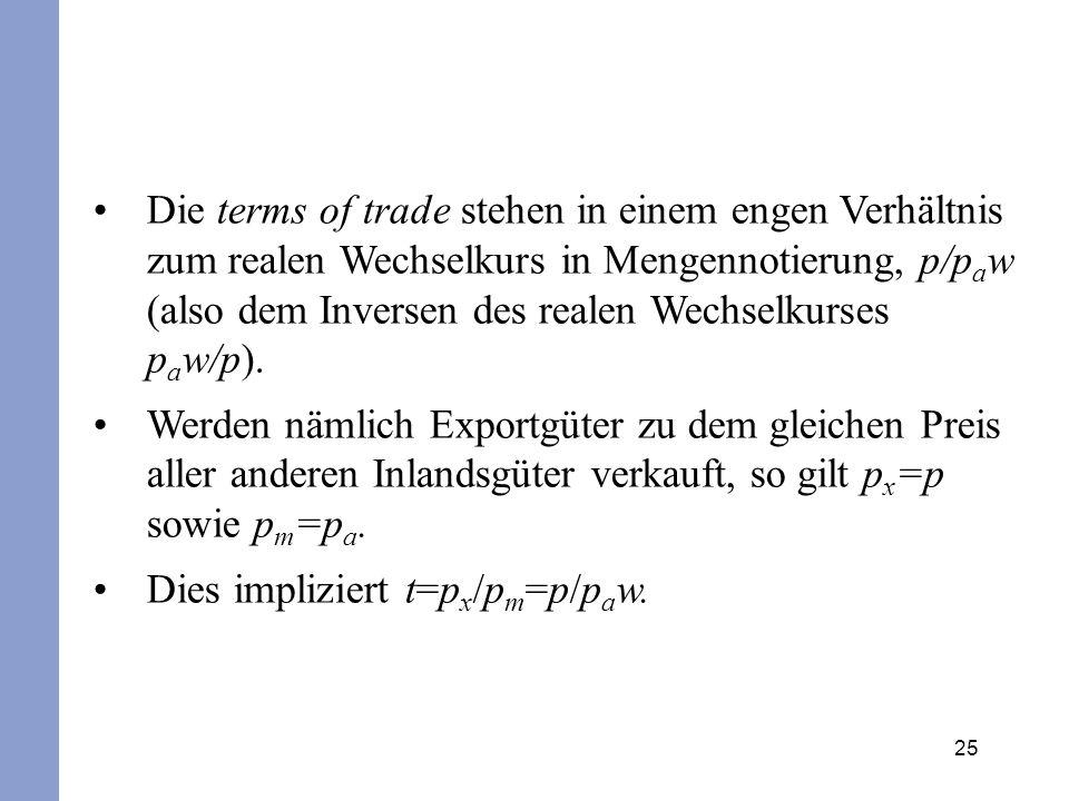 Die terms of trade stehen in einem engen Verhältnis zum realen Wechselkurs in Mengennotierung, p/paw (also dem Inversen des realen Wechselkurses paw/p).