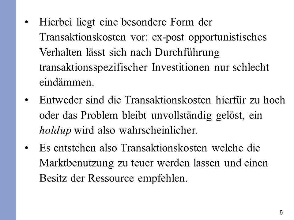 Hierbei liegt eine besondere Form der Transaktionskosten vor: ex-post opportunistisches Verhalten lässt sich nach Durchführung transaktionsspezifischer Investitionen nur schlecht eindämmen.