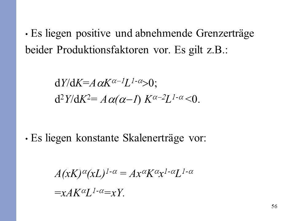 Es liegen positive und abnehmende Grenzerträge beider Produktionsfaktoren vor. Es gilt z.B.: dY/dK=AaKa-1L1-a>0; d2Y/dK2= Aa(a-1) Ka-2L1-a <0.