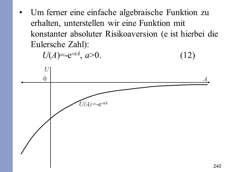 Um ferner eine einfache algebraische Funktion zu erhalten, unterstellen wir eine Funktion mit konstanter absoluter Risikoaversion (e ist hierbei die Eulersche Zahl): U(A)=-e-aA, a>0. (12)