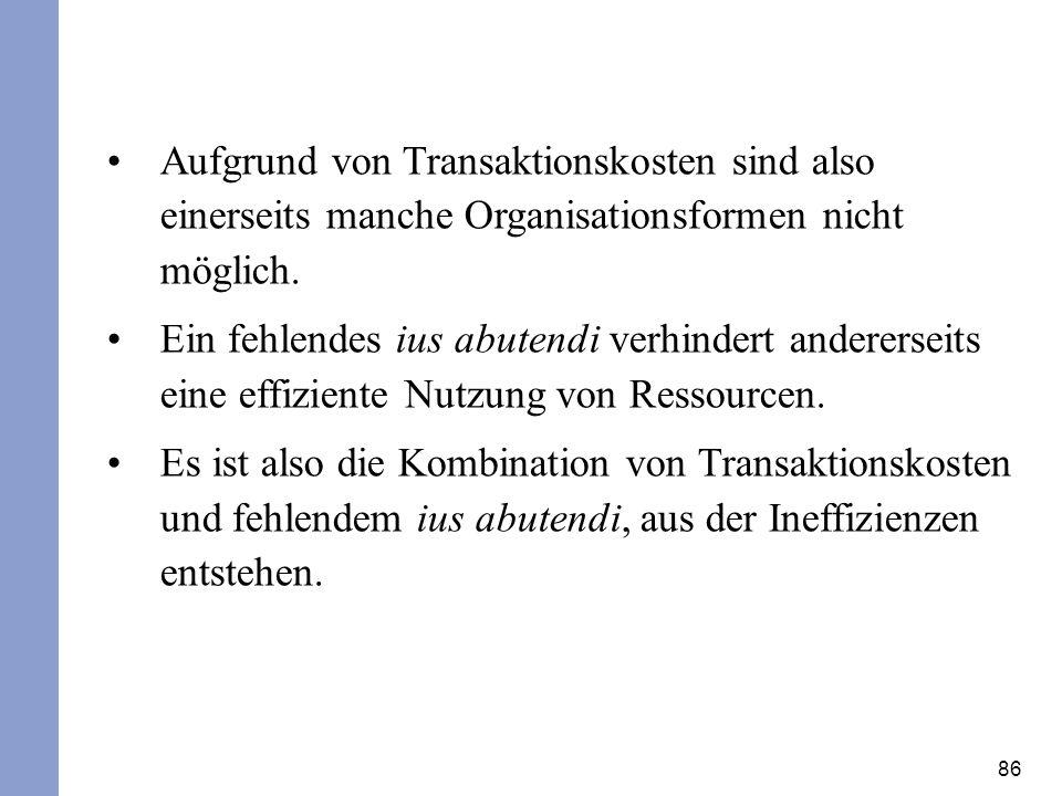Aufgrund von Transaktionskosten sind also einerseits manche Organisationsformen nicht möglich.