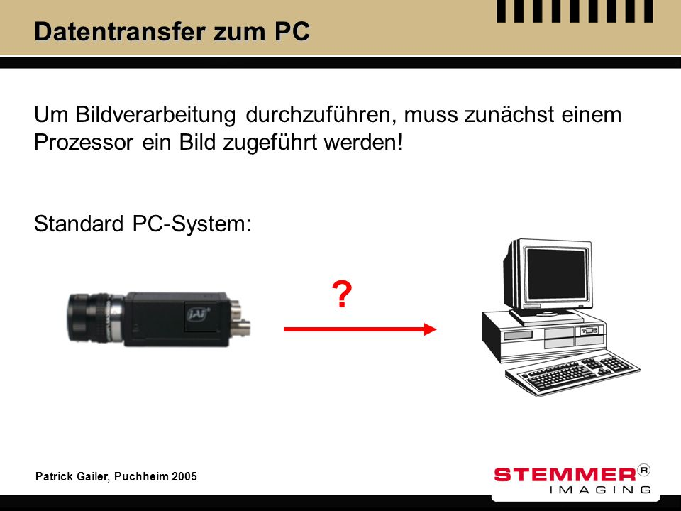 Datentransfer zum PC Um Bildverarbeitung durchzuführen, muss zunächst einem Prozessor ein Bild zugeführt werden!