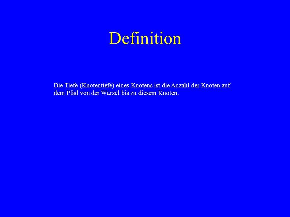 Definition Die Tiefe (Knotentiefe) eines Knotens ist die Anzahl der Knoten auf dem Pfad von der Wurzel bis zu diesem Knoten.