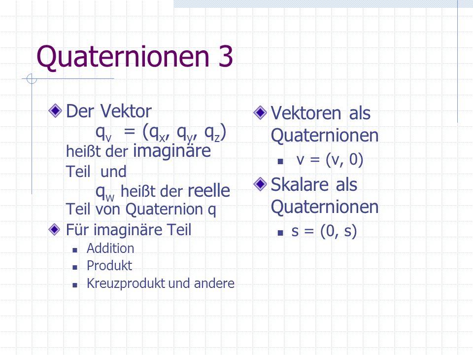 Quaternionen 3 Der Vektor qv = (qx, qy, qz) heißt der imaginäre Teil und qw heißt der reelle Teil von Quaternion q.