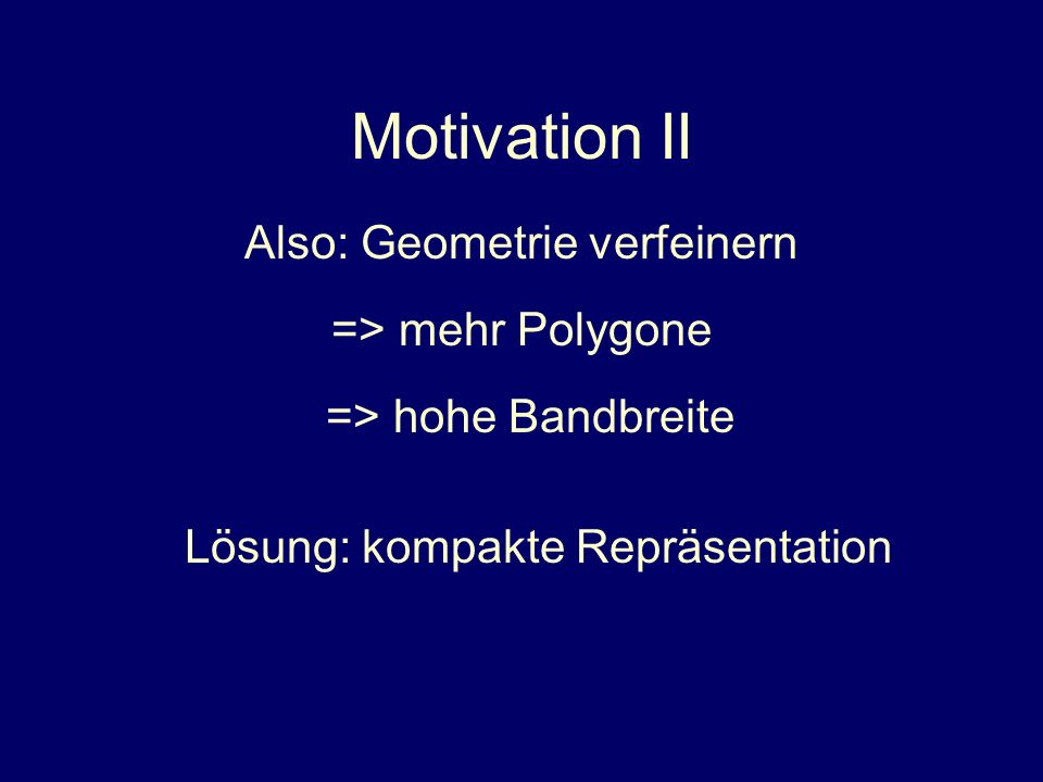 Motivation II Also: Geometrie verfeinern => mehr Polygone