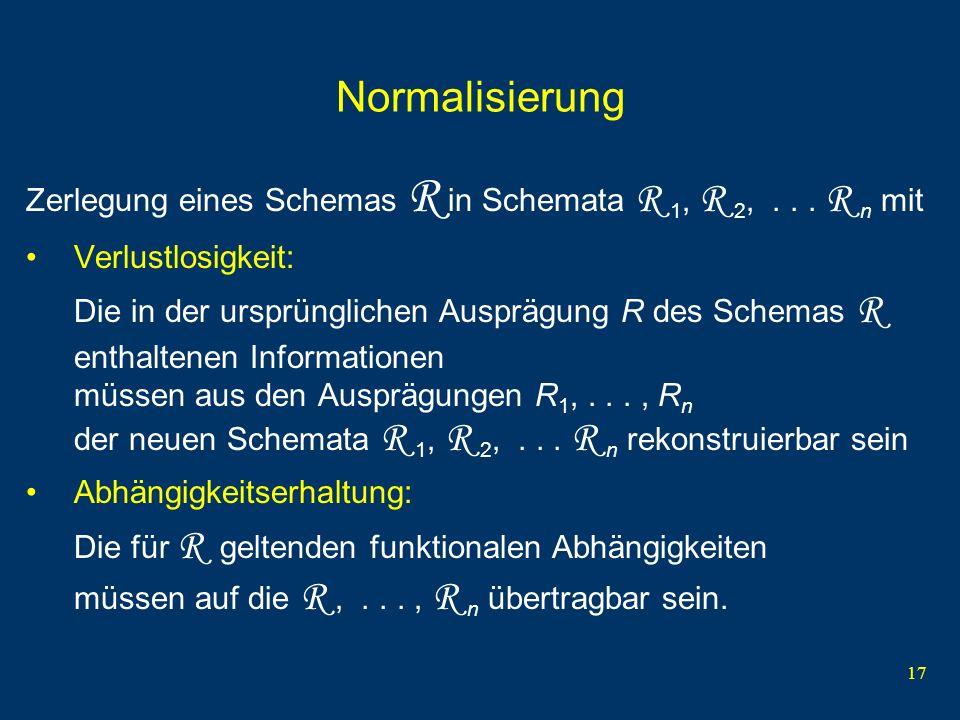Normalisierung Zerlegung eines Schemas R in Schemata R 1, R 2, . . . R n mit. Verlustlosigkeit: