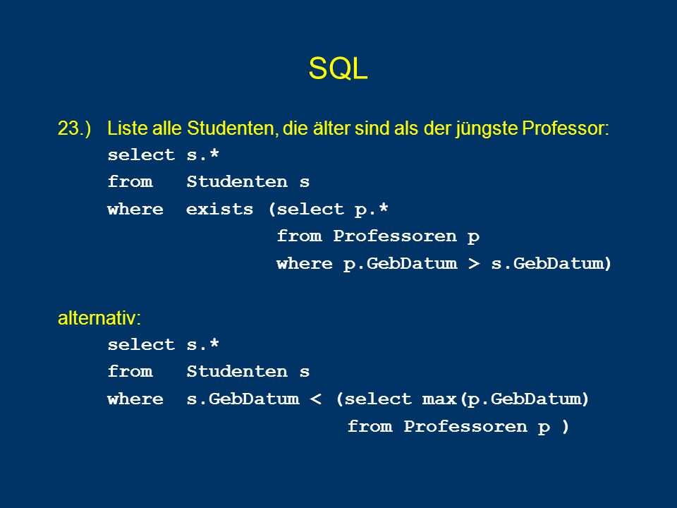SQL 23.) Liste alle Studenten, die älter sind als der jüngste Professor: select s.* from Studenten s.