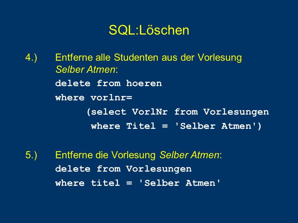 SQL:Löschen 4.) Entferne alle Studenten aus der Vorlesung Selber Atmen: delete from hoeren. where vorlnr=
