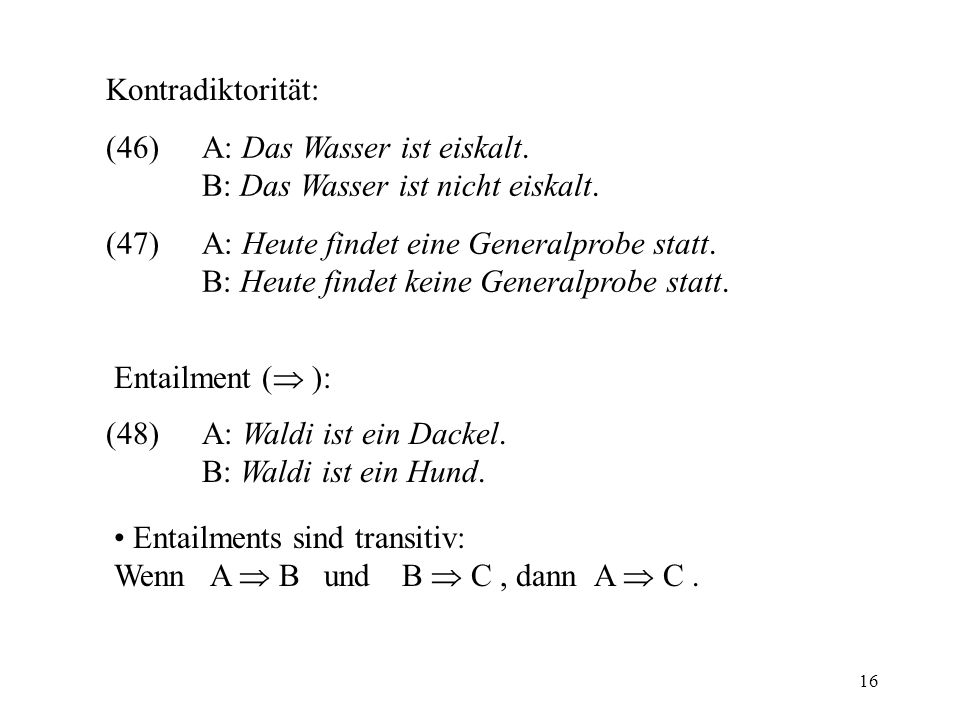 Kontradiktorität: (46) A: Das Wasser ist eiskalt. B: Das Wasser ist nicht eiskalt. (47) A: Heute findet eine Generalprobe statt.