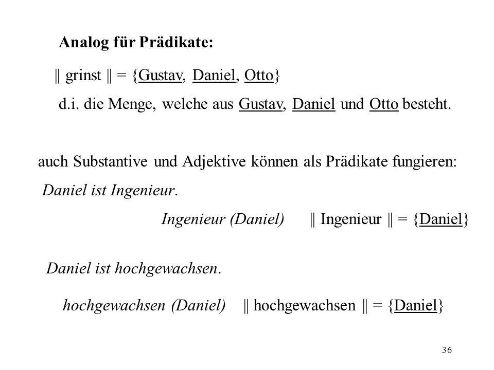 Analog für Prädikate: || grinst || = {Gustav, Daniel, Otto} d.i. die Menge, welche aus Gustav, Daniel und Otto besteht.