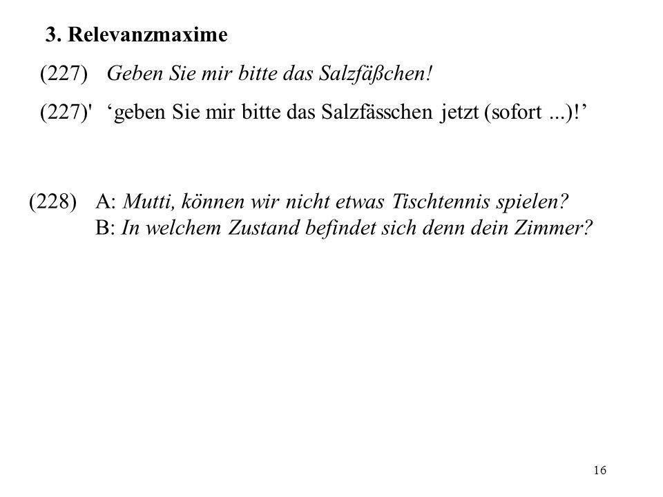 3. Relevanzmaxime (227) Geben Sie mir bitte das Salzfäßchen! (227) 'geben Sie mir bitte das Salzfässchen jetzt (sofort ...)!'