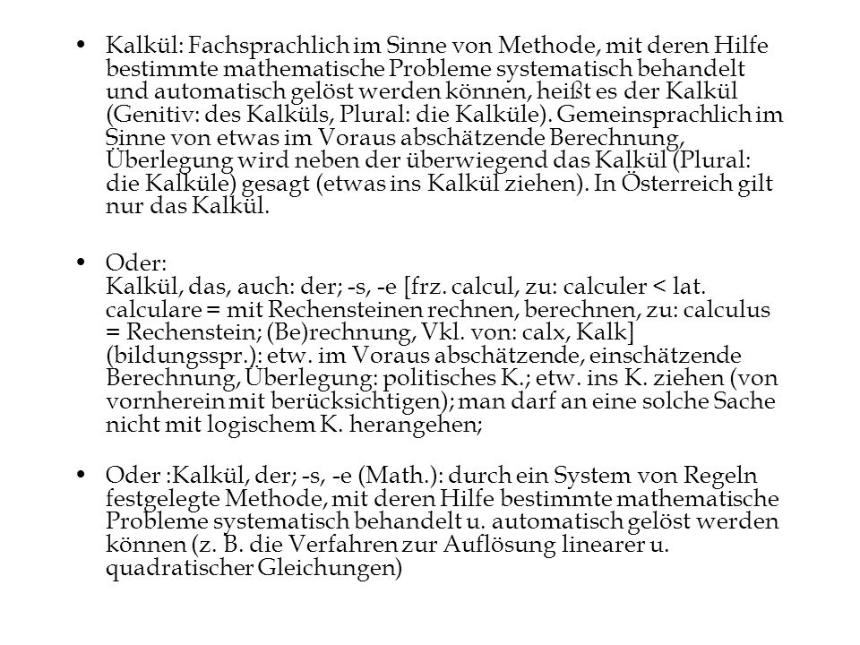 Kalkül: Fachsprachlich im Sinne von Methode, mit deren Hilfe bestimmte mathematische Probleme systematisch behandelt und automatisch gelöst werden können, heißt es der Kalkül (Genitiv: des Kalküls, Plural: die Kalküle). Gemeinsprachlich im Sinne von etwas im Voraus abschätzende Berechnung, Überlegung wird neben der überwiegend das Kalkül (Plural: die Kalküle) gesagt (etwas ins Kalkül ziehen). In Österreich gilt nur das Kalkül.