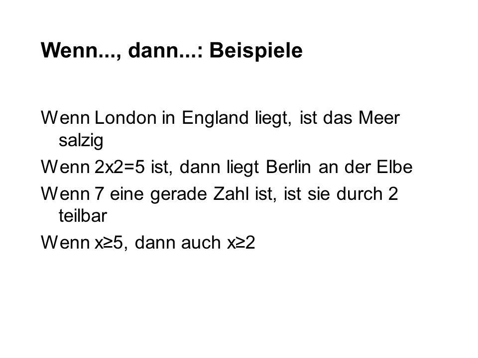 Wenn..., dann...: Beispiele Wenn London in England liegt, ist das Meer salzig. Wenn 2x2=5 ist, dann liegt Berlin an der Elbe.