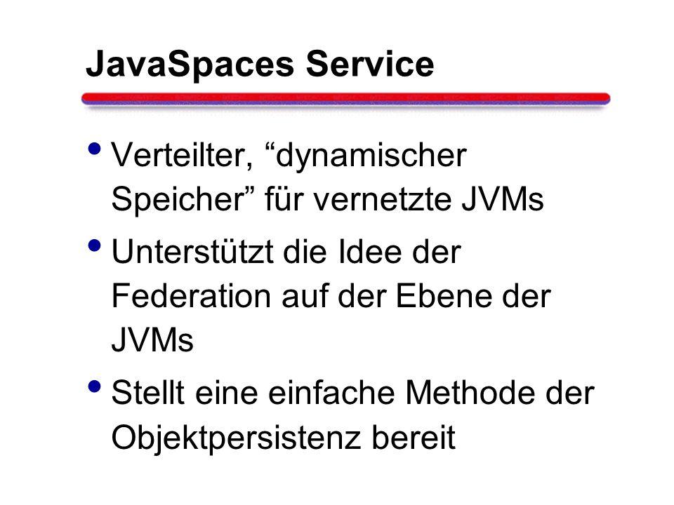 JavaSpaces Service Verteilter, dynamischer Speicher für vernetzte JVMs. Unterstützt die Idee der Federation auf der Ebene der JVMs.