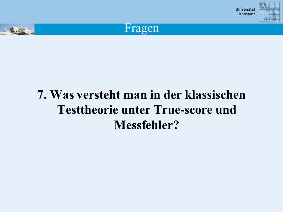 Fragen 7. Was versteht man in der klassischen Testtheorie unter True-score und Messfehler