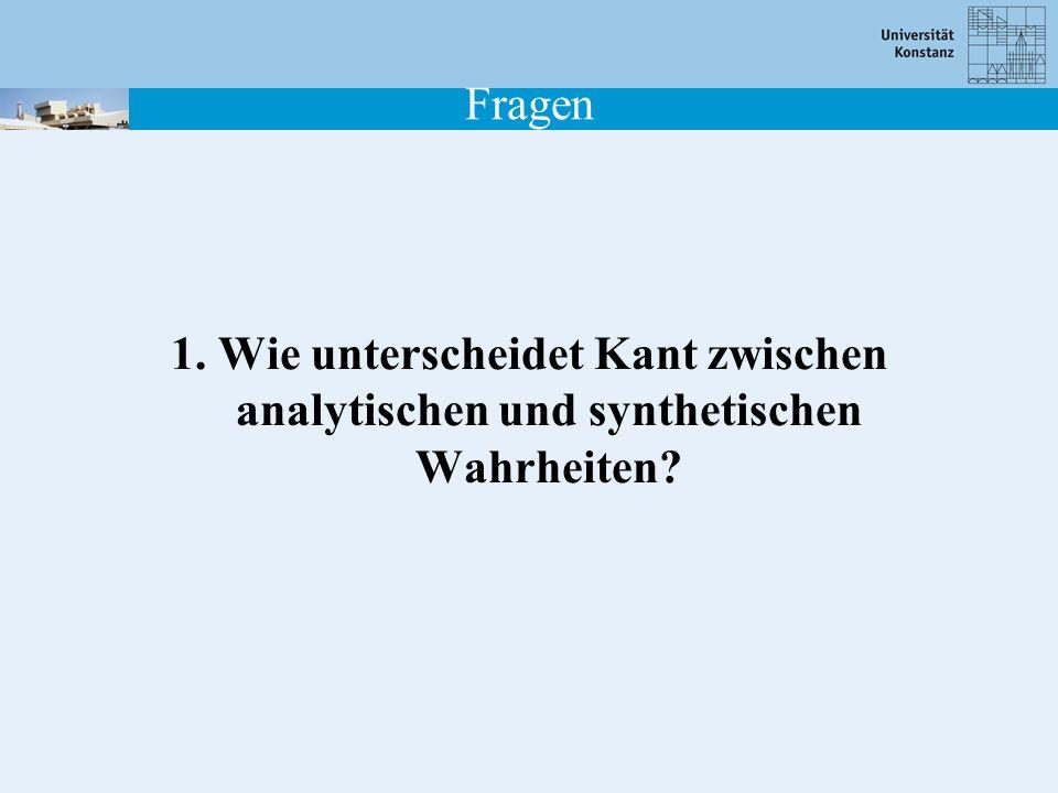 Fragen 1. Wie unterscheidet Kant zwischen analytischen und synthetischen Wahrheiten