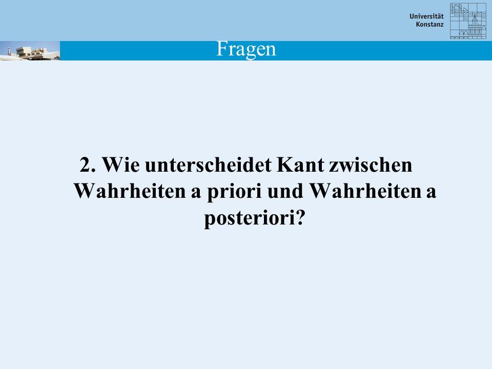 Fragen 2. Wie unterscheidet Kant zwischen Wahrheiten a priori und Wahrheiten a posteriori