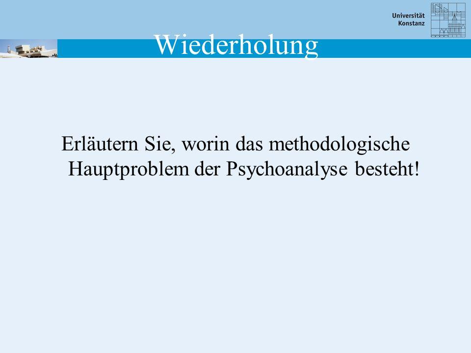 Wiederholung Erläutern Sie, worin das methodologische Hauptproblem der Psychoanalyse besteht!