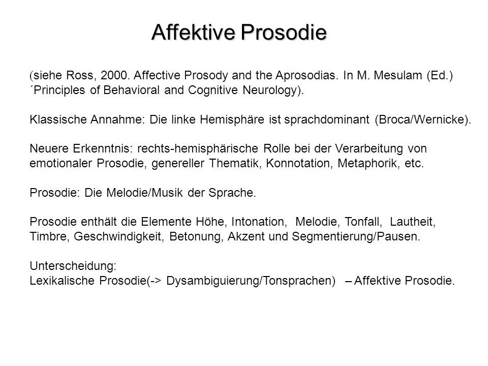 Affektive Prosodie (siehe Ross, 2000. Affective Prosody and the Aprosodias. In M. Mesulam (Ed.) ´Principles of Behavioral and Cognitive Neurology).