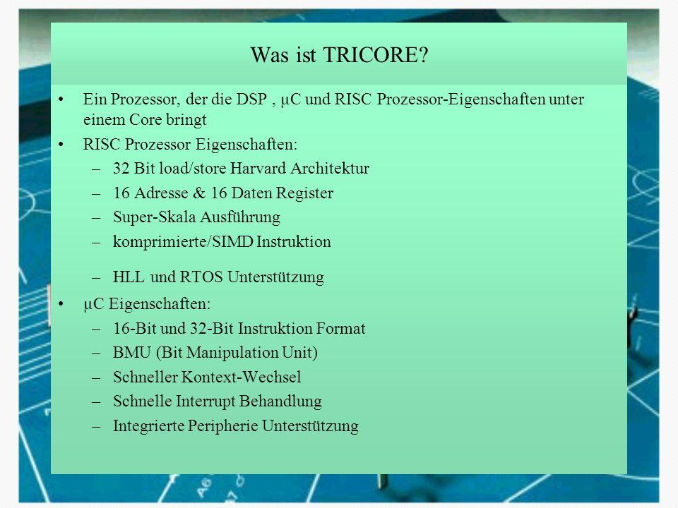 Was ist TRICORE Ein Prozessor, der die DSP , µC und RISC Prozessor-Eigenschaften unter einem Core bringt.