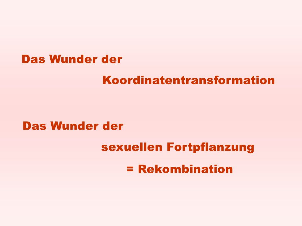 Das Wunder der Koordinatentransformation Das Wunder der sexuellen Fortpflanzung = Rekombination