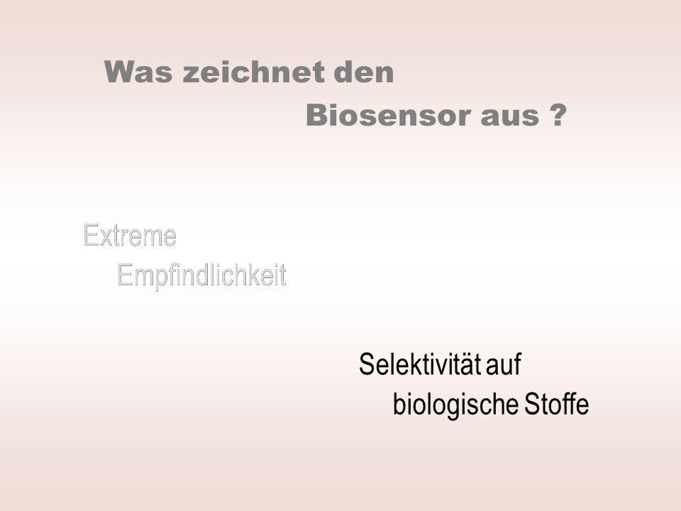Was zeichnet den Biosensor aus Extreme. Empfindlichkeit. Extreme. Empfindlichkeit. Selektivität auf.
