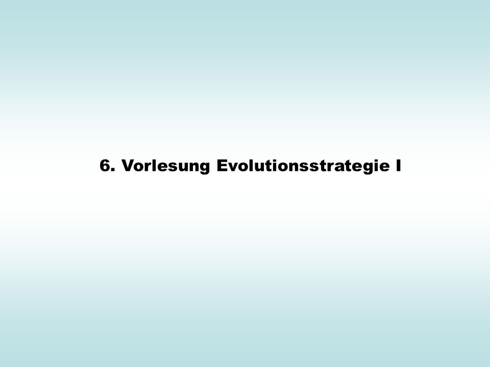 6. Vorlesung Evolutionsstrategie I