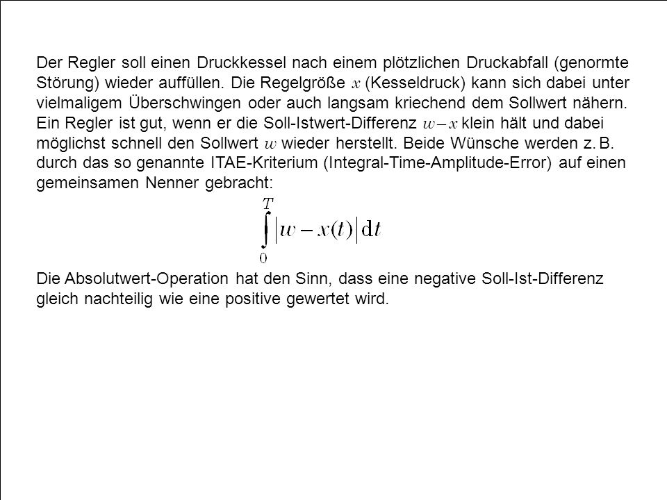Der Regler soll einen Druckkessel nach einem plötzlichen Druckabfall (genormte Störung) wieder auffüllen. Die Regelgröße x (Kesseldruck) kann sich dabei unter vielmaligem Überschwingen oder auch langsam kriechend dem Sollwert nähern. Ein Regler ist gut, wenn er die Soll-Istwert-Differenz w – x klein hält und dabei möglichst schnell den Sollwert w wieder herstellt. Beide Wünsche werden z. B. durch das so genannte ITAE-Kriterium (Integral-Time-Amplitude-Error) auf einen gemeinsamen Nenner gebracht: