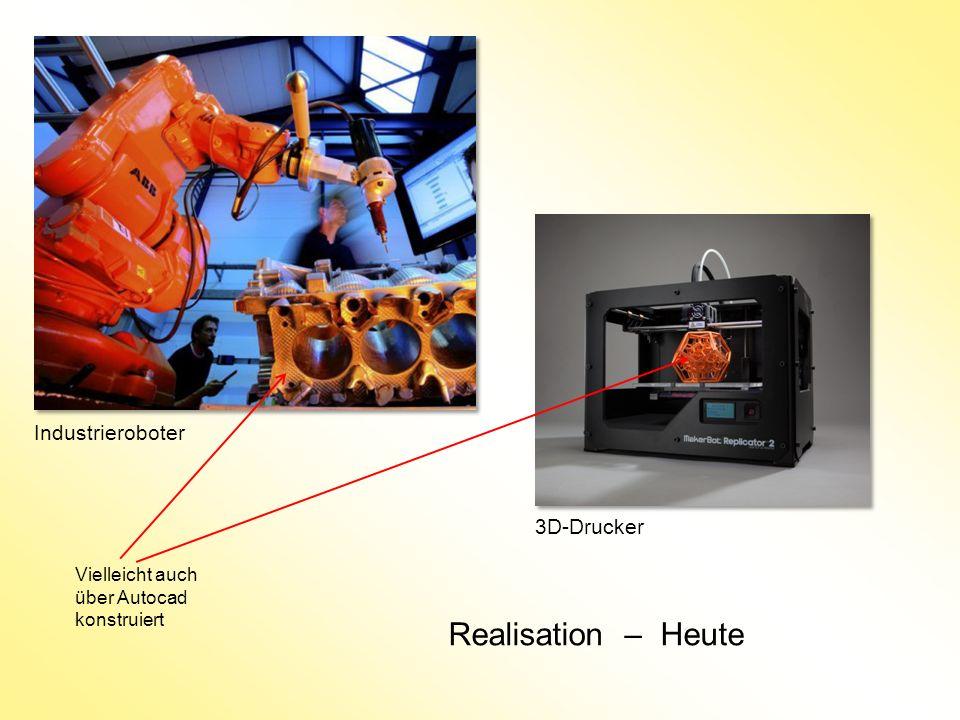 Realisation – Heute Industrieroboter 3D-Drucker