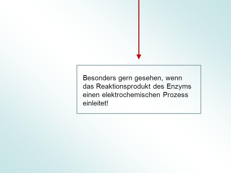 Besonders gern gesehen, wenn das Reaktionsprodukt des Enzyms einen elektrochemischen Prozess einleitet!