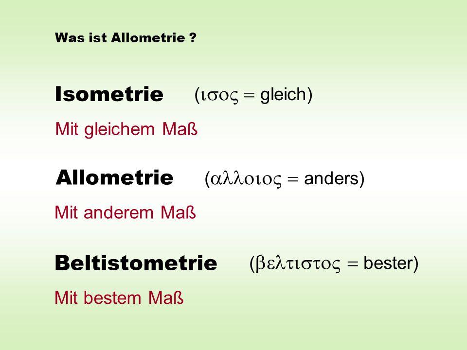 Isometrie Allometrie Beltistometrie ( = gleich) Mit gleichem Maß