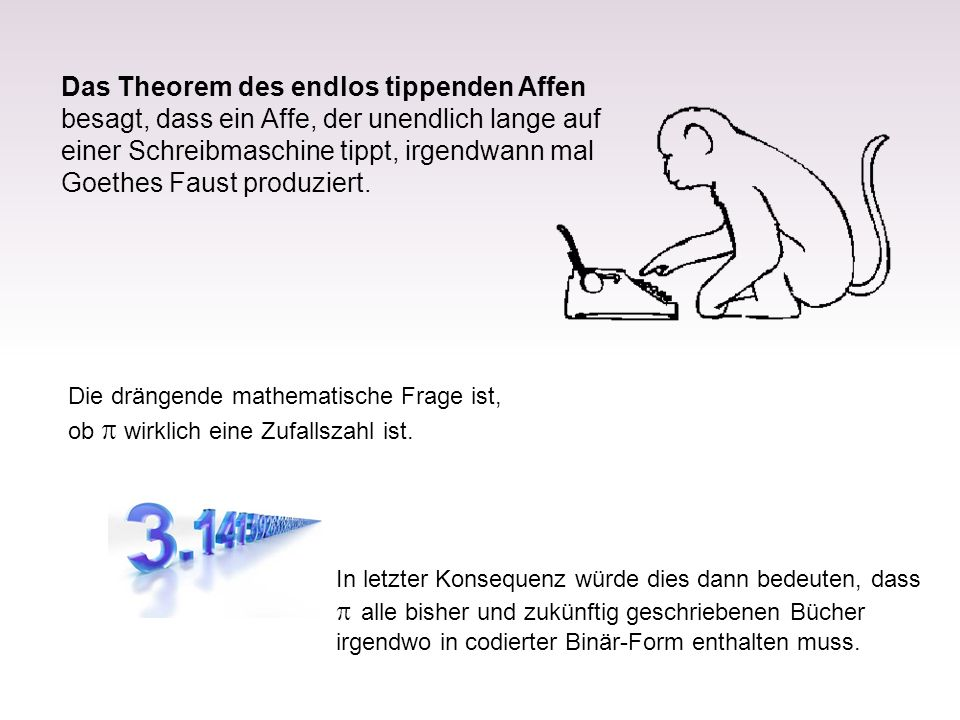 Das Theorem des endlos tippenden Affen besagt, dass ein Affe, der unendlich lange auf einer Schreibmaschine tippt, irgendwann mal Goethes Faust produziert.