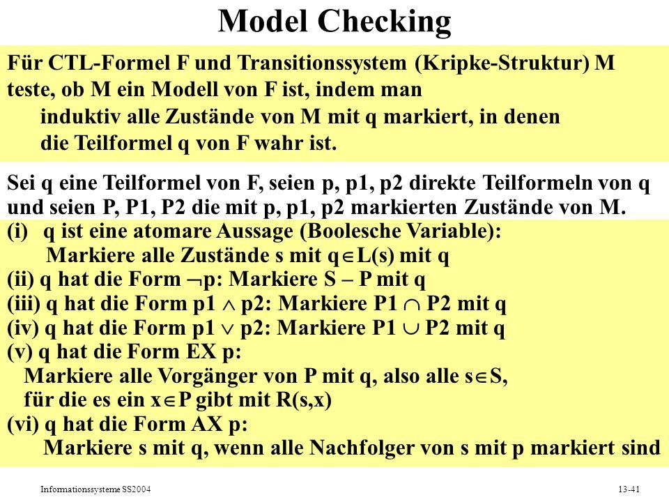 Model Checking Für CTL-Formel F und Transitionssystem (Kripke-Struktur) M. teste, ob M ein Modell von F ist, indem man.