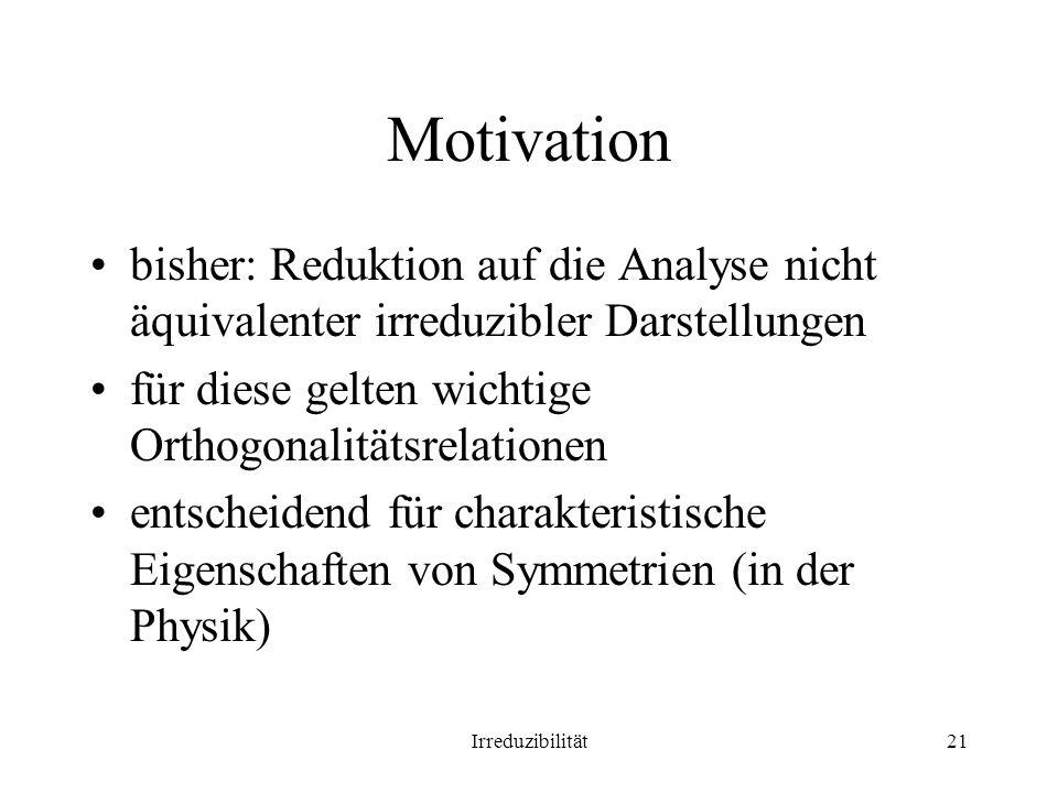 Motivation bisher: Reduktion auf die Analyse nicht äquivalenter irreduzibler Darstellungen. für diese gelten wichtige Orthogonalitätsrelationen.