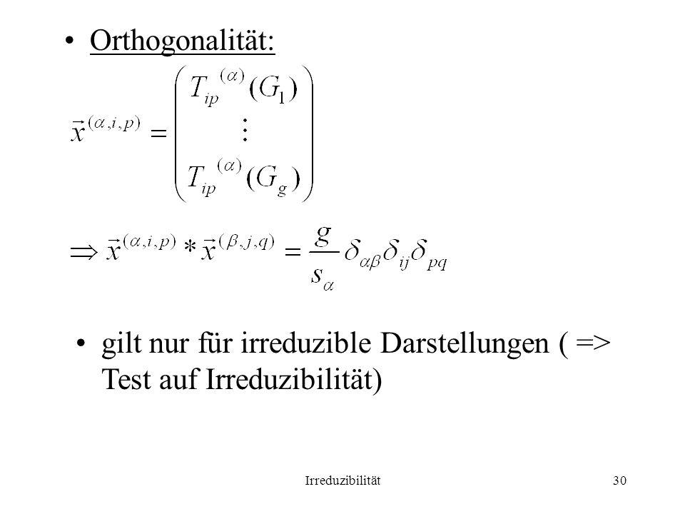 Orthogonalität: gilt nur für irreduzible Darstellungen ( => Test auf Irreduzibilität) Irreduzibilität.