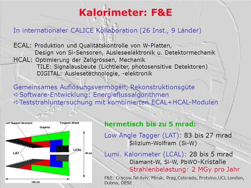 Kalorimeter: F&E In internationaler CALICE Kollaboration (26 Inst., 9 Länder) ECAL: Produktion und Qualitätskontrolle von W-Platten,