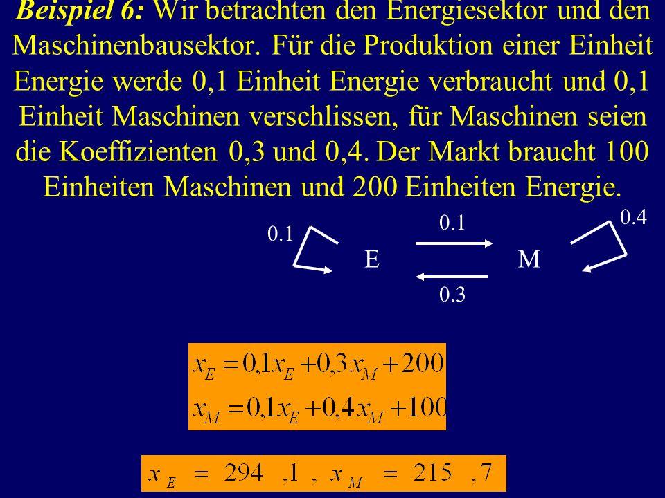 Beispiel 6: Wir betrachten den Energiesektor und den Maschinenbausektor. Für die Produktion einer Einheit Energie werde 0,1 Einheit Energie verbraucht und 0,1 Einheit Maschinen verschlissen, für Maschinen seien die Koeffizienten 0,3 und 0,4. Der Markt braucht 100 Einheiten Maschinen und 200 Einheiten Energie.