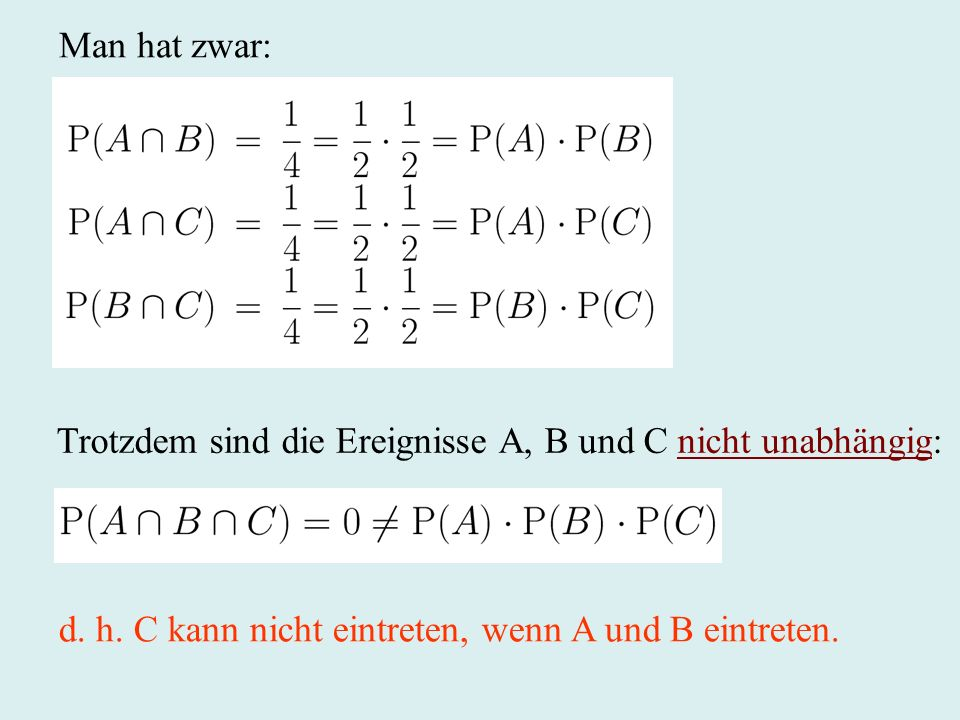 Man hat zwar: Trotzdem sind die Ereignisse A, B und C nicht unabhängig: d.