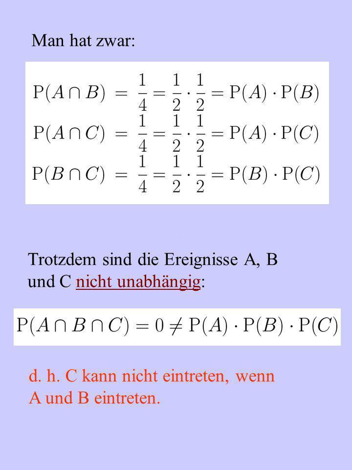 Man hat zwar: Trotzdem sind die Ereignisse A, B. und C nicht unabhängig: d. h. C kann nicht eintreten, wenn.