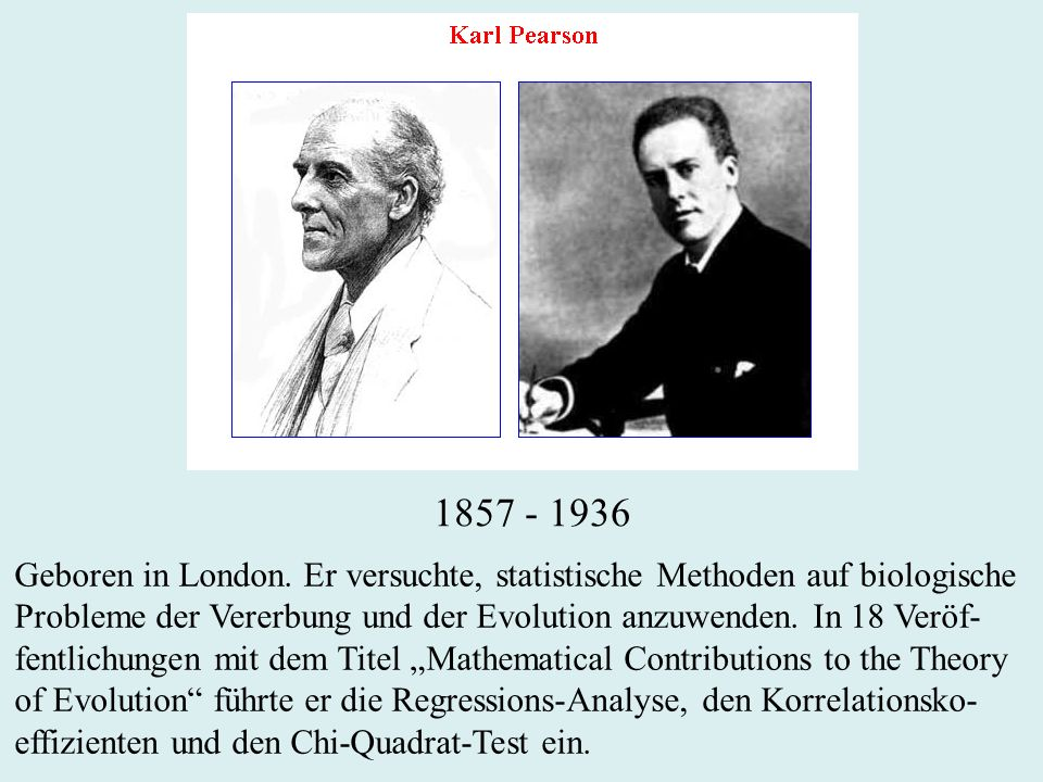 1857 - 1936 Geboren in London. Er versuchte, statistische Methoden auf biologische.